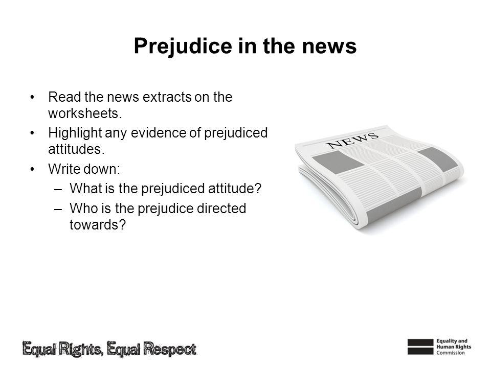 Prejudice in the news Read the news extracts on the worksheets. Highlight any evidence of prejudiced attitudes. Write down: –What is the prejudiced at