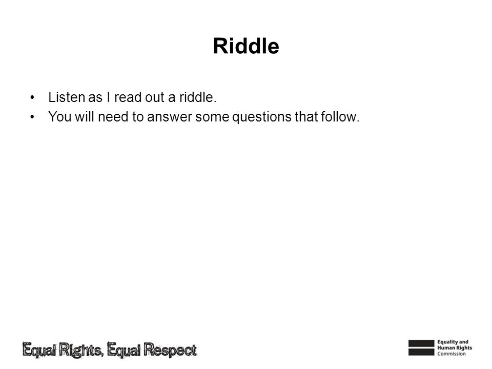 Riddle Listen as I read out a riddle. You will need to answer some questions that follow.