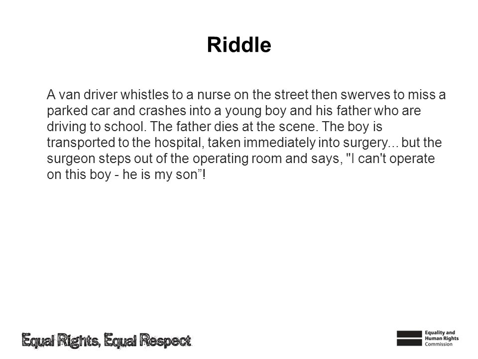 Riddle A van driver whistles to a nurse on the street then swerves to miss a parked car and crashes into a young boy and his father who are driving to