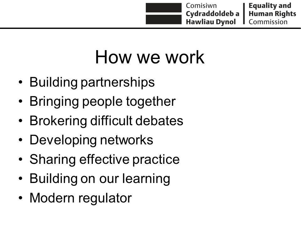 How we work Building partnerships Bringing people together Brokering difficult debates Developing networks Sharing effective practice Building on our