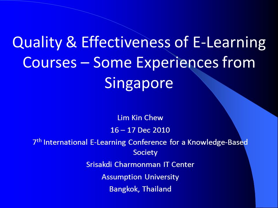 Quality & Effectiveness of E-Learning Courses – Some Experiences from Singapore Lim Kin Chew 16 – 17 Dec th International E-Learning Conference for a Knowledge-Based Society Srisakdi Charmonman IT Center Assumption University Bangkok, Thailand