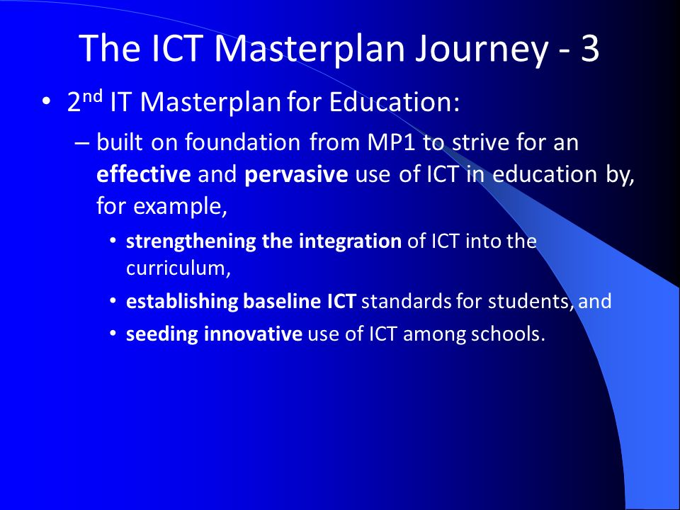 The ICT Masterplan Journey nd IT Masterplan for Education: – built on foundation from MP1 to strive for an effective and pervasive use of ICT in education by, for example, strengthening the integration of ICT into the curriculum, establishing baseline ICT standards for students, and seeding innovative use of ICT among schools.