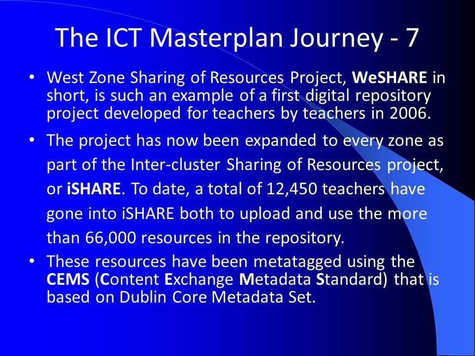 The ICT Masterplan Journey - 7 West Zone Sharing of Resources Project, WeSHARE in short, is such an example of a first digital repository project developed for teachers by teachers in 2006.
