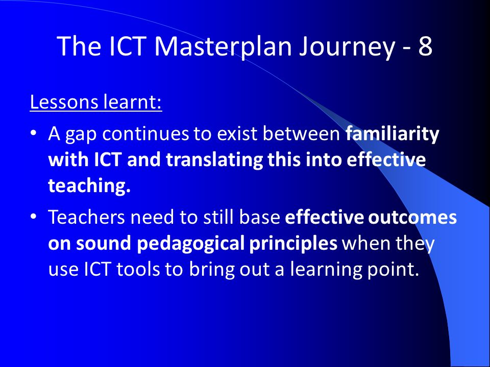 The ICT Masterplan Journey - 8 Lessons learnt: A gap continues to exist between familiarity with ICT and translating this into effective teaching.