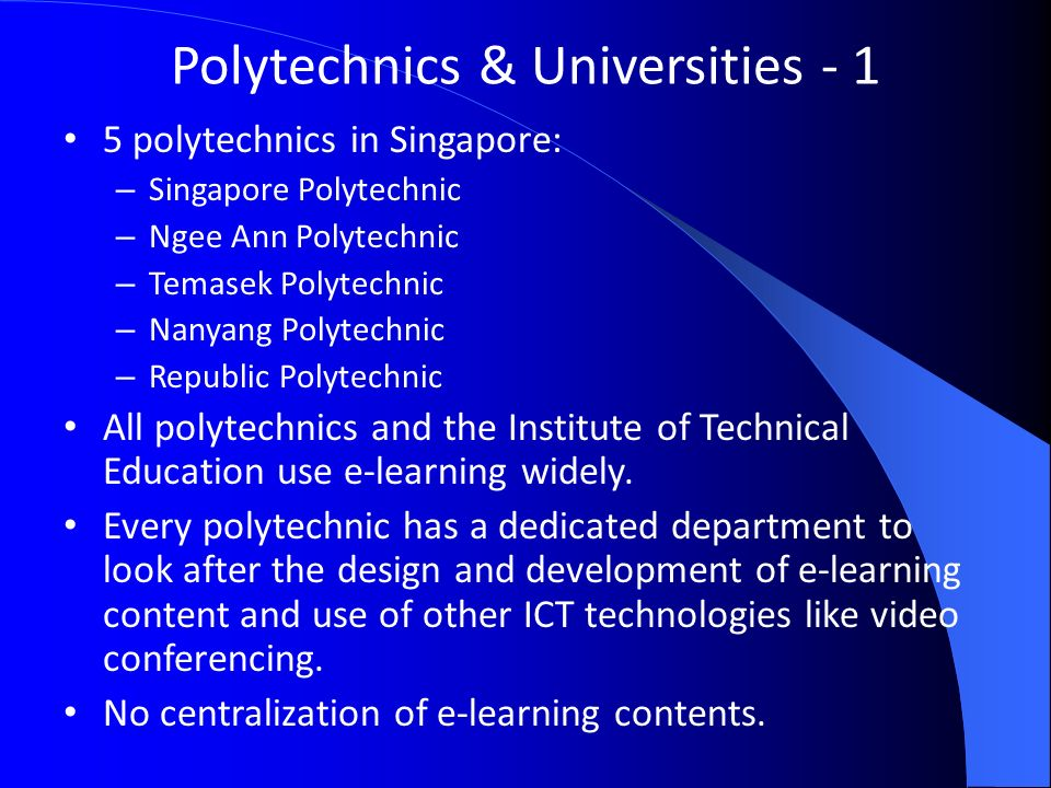 Polytechnics & Universities polytechnics in Singapore: – Singapore Polytechnic – Ngee Ann Polytechnic – Temasek Polytechnic – Nanyang Polytechnic – Republic Polytechnic All polytechnics and the Institute of Technical Education use e-learning widely.