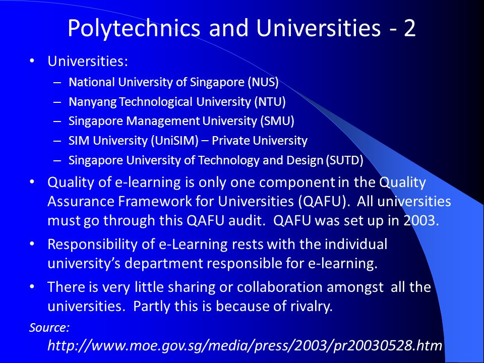Polytechnics and Universities - 2 Universities: – National University of Singapore (NUS) – Nanyang Technological University (NTU) – Singapore Management University (SMU) – SIM University (UniSIM) – Private University – Singapore University of Technology and Design (SUTD) Quality of e-learning is only one component in the Quality Assurance Framework for Universities (QAFU).