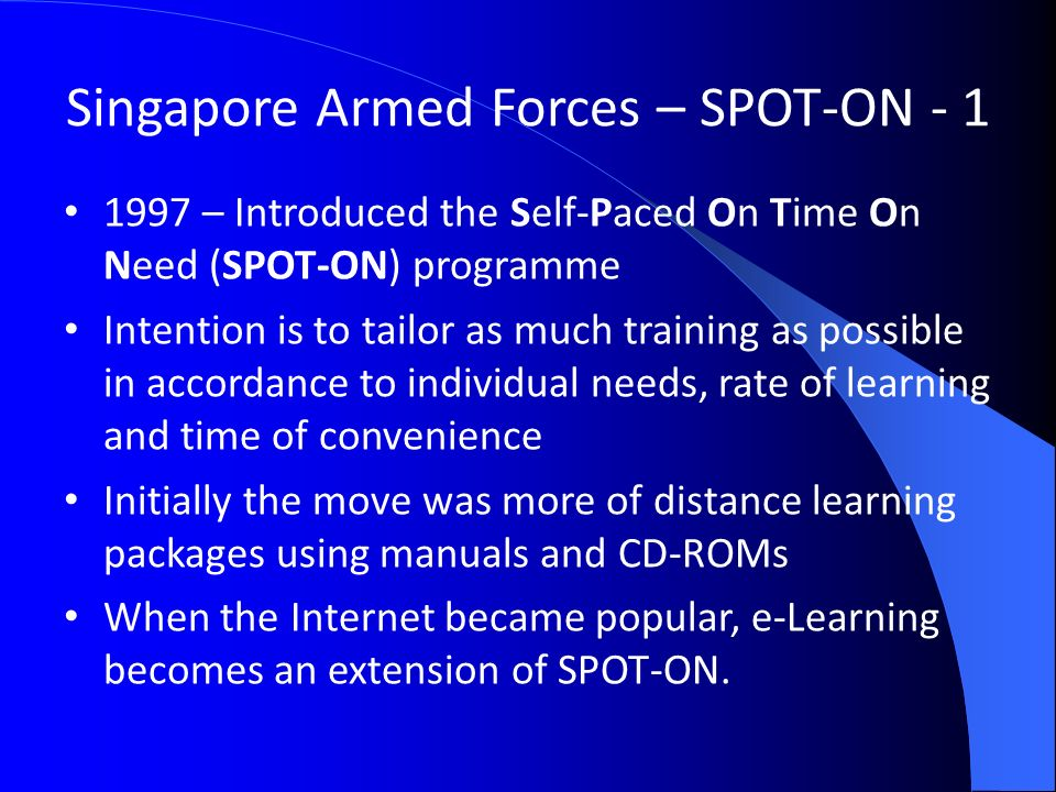 Singapore Armed Forces – SPOT-ON – Introduced the Self-Paced On Time On Need (SPOT-ON) programme Intention is to tailor as much training as possible in accordance to individual needs, rate of learning and time of convenience Initially the move was more of distance learning packages using manuals and CD-ROMs When the Internet became popular, e-Learning becomes an extension of SPOT-ON.