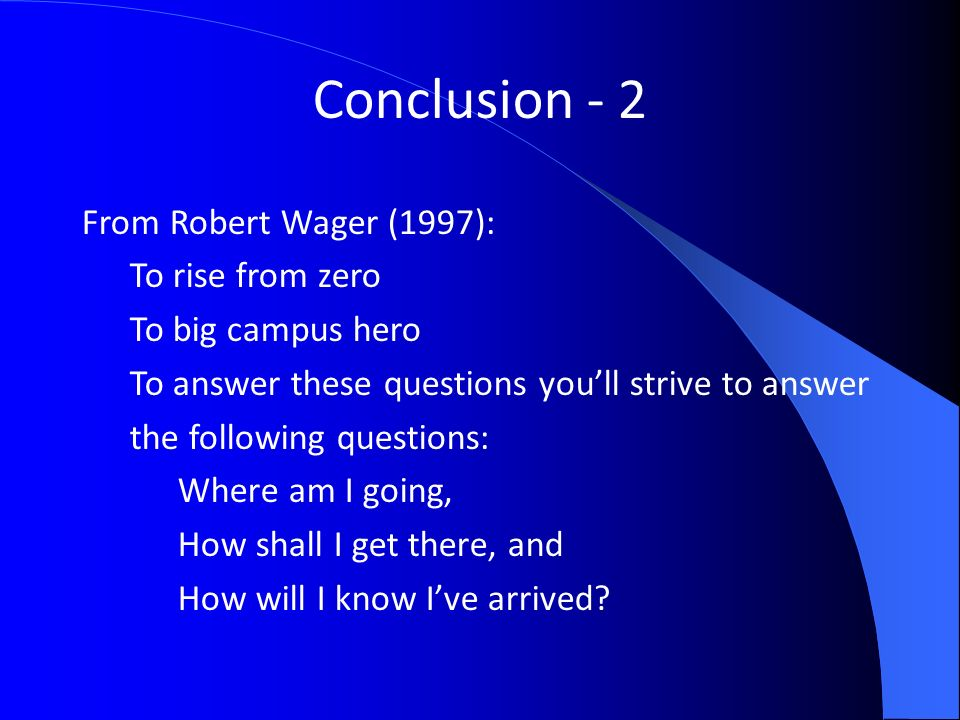 Conclusion - 2 From Robert Wager (1997): To rise from zero To big campus hero To answer these questions youll strive to answer the following questions: Where am I going, How shall I get there, and How will I know Ive arrived
