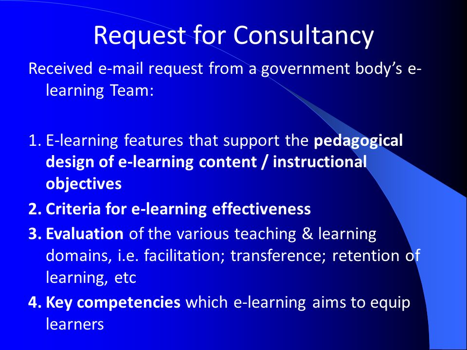 Request for Consultancy Received  request from a government bodys e- learning Team: 1.E-learning features that support the pedagogical design of e-learning content / instructional objectives 2.Criteria for e-learning effectiveness 3.Evaluation of the various teaching & learning domains, i.e.