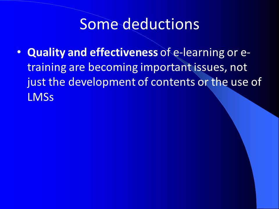 Some deductions Quality and effectiveness of e-learning or e- training are becoming important issues, not just the development of contents or the use of LMSs