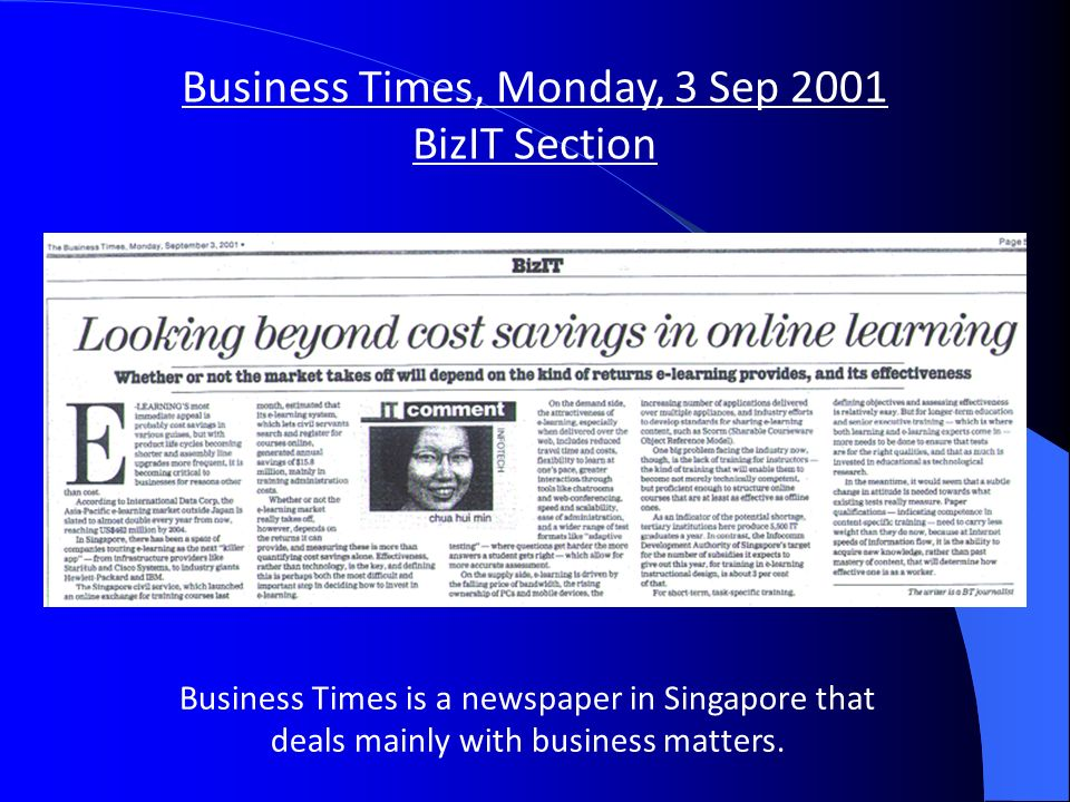 Business Times, Monday, 3 Sep 2001 BizIT Section Business Times is a newspaper in Singapore that deals mainly with business matters.
