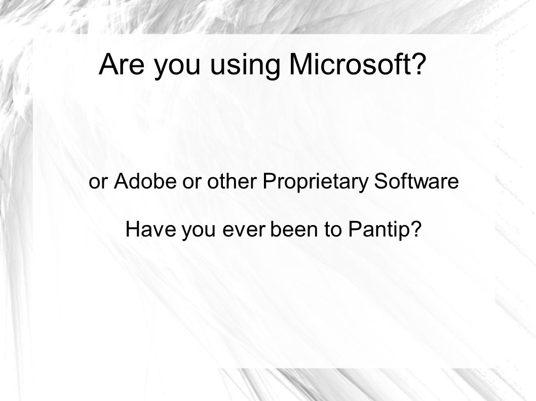 Are you using Microsoft? or Adobe or other Proprietary Software Have you ever been to Pantip?