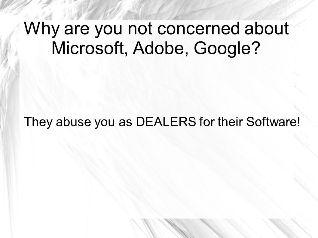 Why are you not concerned about Microsoft, Adobe, Google? They abuse you as DEALERS for their Software!