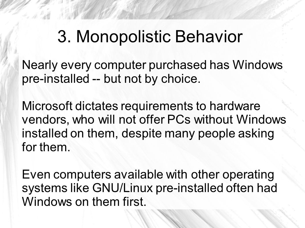 3. Monopolistic Behavior Nearly every computer purchased has Windows pre-installed -- but not by choice. Microsoft dictates requirements to hardware v