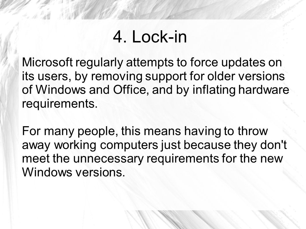 4. Lock-in Microsoft regularly attempts to force updates on its users, by removing support for older versions of Windows and Office, and by inflating