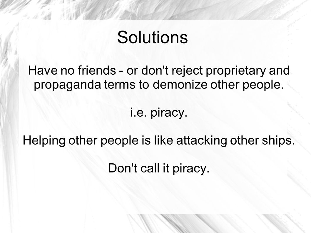 Solutions Have no friends - or don't reject proprietary and propaganda terms to demonize other people. i.e. piracy. Helping other people is like attac