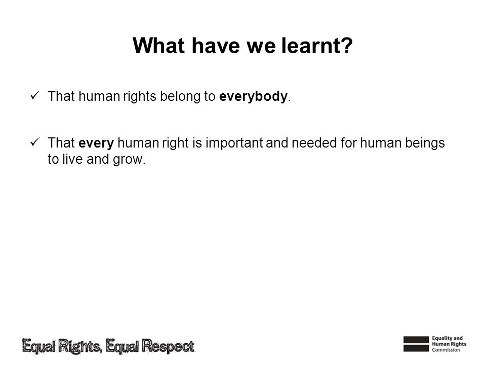What have we learnt? That human rights belong to everybody. That every human right is important and needed for human beings to live and grow.