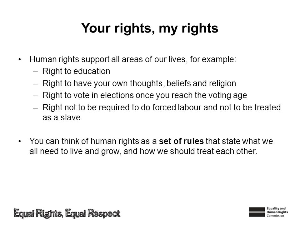 Your rights, my rights Human rights support all areas of our lives, for example: –Right to education –Right to have your own thoughts, beliefs and rel