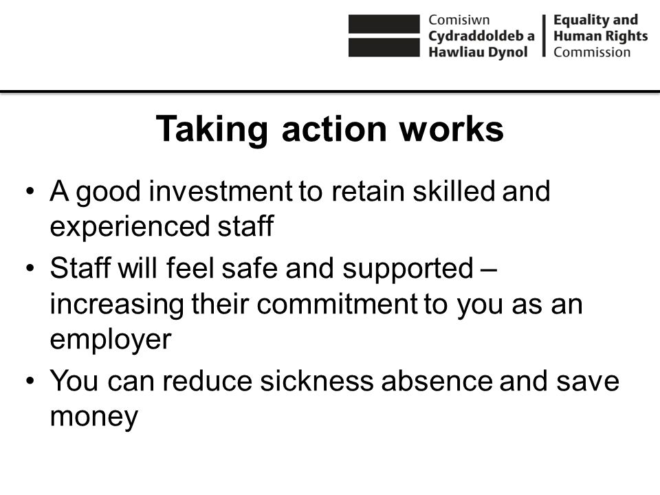Taking action works A good investment to retain skilled and experienced staff Staff will feel safe and supported – increasing their commitment to you