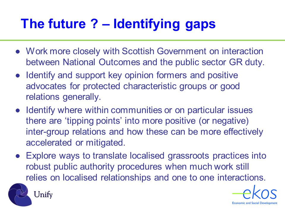The future ? – Identifying gaps Work more closely with Scottish Government on interaction between National Outcomes and the public sector GR duty. Ide
