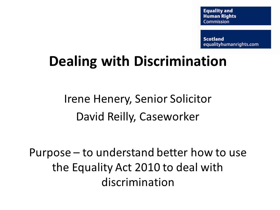 Dealing with Discrimination Irene Henery, Senior Solicitor David Reilly, Caseworker Purpose – to understand better how to use the Equality Act 2010 to deal with discrimination