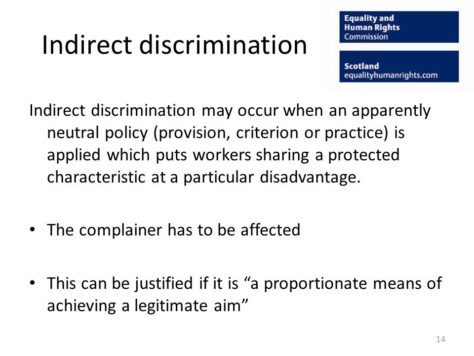 Indirect discrimination Indirect discrimination may occur when an apparently neutral policy (provision, criterion or practice) is applied which puts workers sharing a protected characteristic at a particular disadvantage.