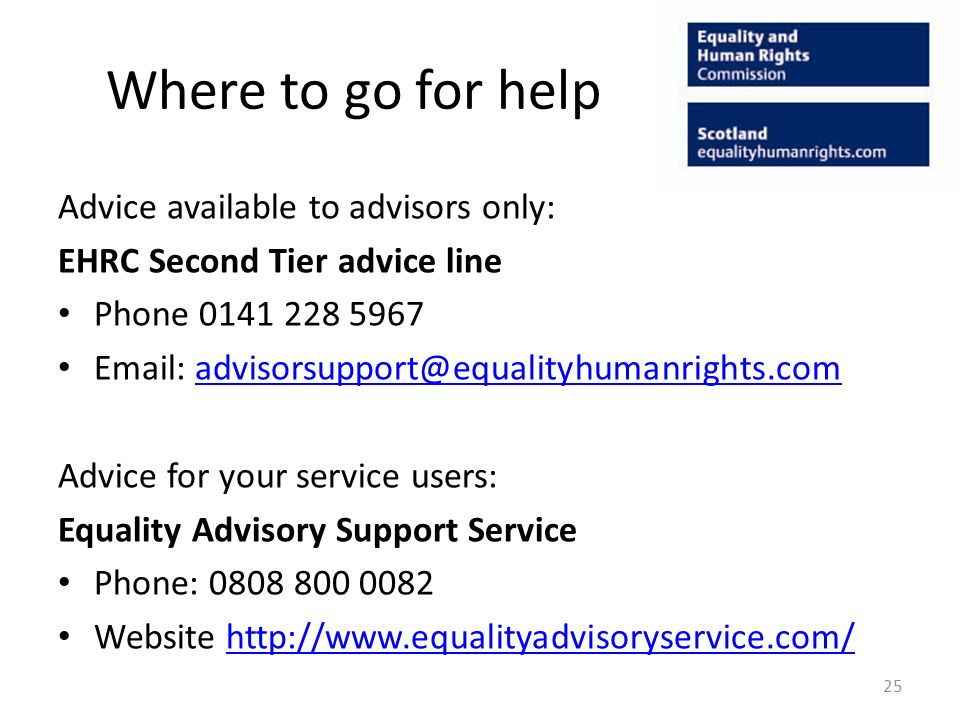 Where to go for help Advice available to advisors only: EHRC Second Tier advice line Phone Advice for your service users: Equality Advisory Support Service Phone: Website   25