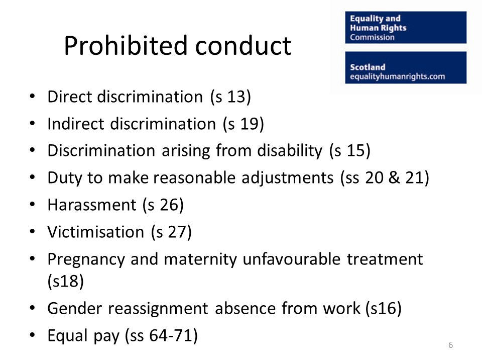 Prohibited conduct Direct discrimination (s 13) Indirect discrimination (s 19) Discrimination arising from disability (s 15) Duty to make reasonable adjustments (ss 20 & 21) Harassment (s 26) Victimisation (s 27) Pregnancy and maternity unfavourable treatment (s18) Gender reassignment absence from work (s16) Equal pay (ss 64-71) 6
