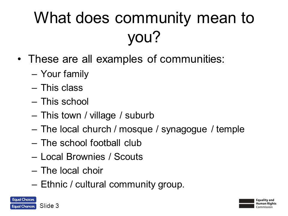 What does community mean to you? These are all examples of communities: –Your family –This class –This school –This town / village / suburb –The local