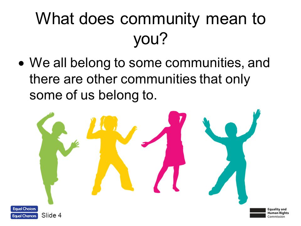 What does community mean to you? We all belong to some communities, and there are other communities that only some of us belong to. Slide 4