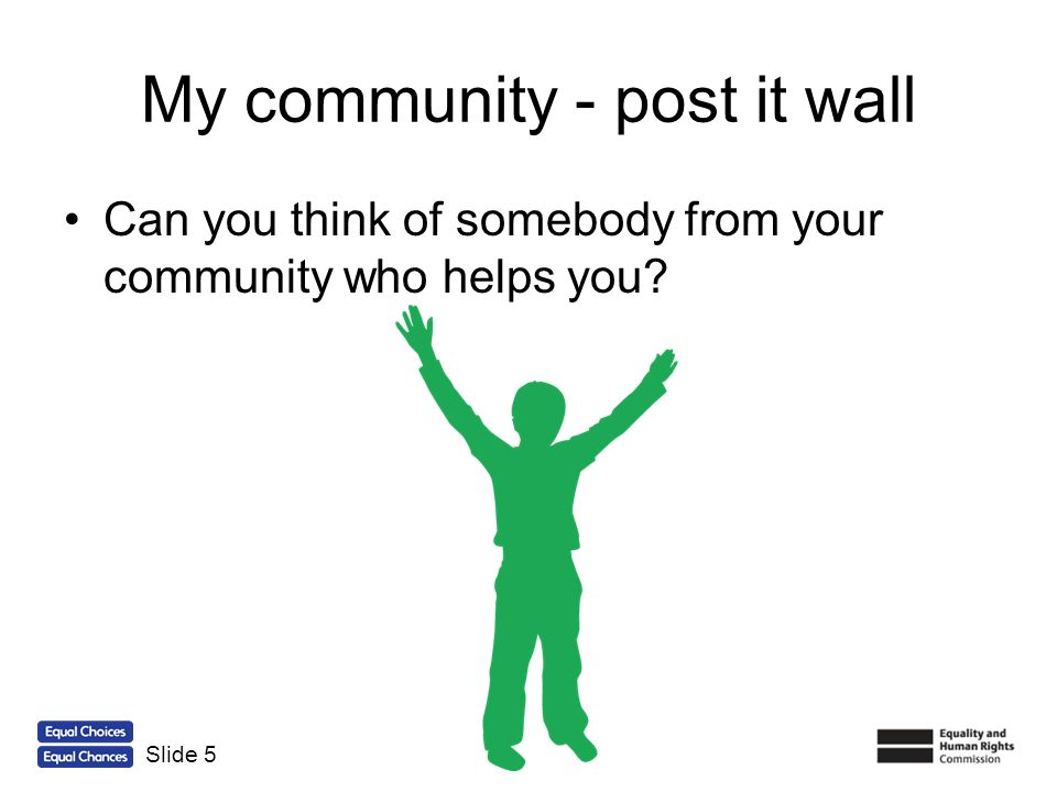 My community - post it wall Can you think of somebody from your community who helps you? Slide 5