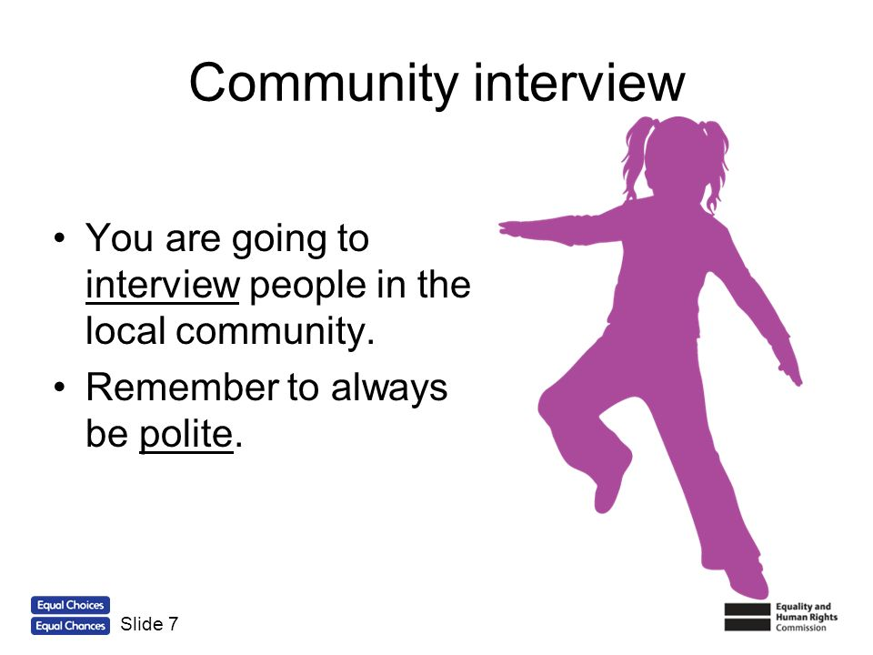 Community interview You are going to interview people in the local community. Remember to always be polite. Slide 7