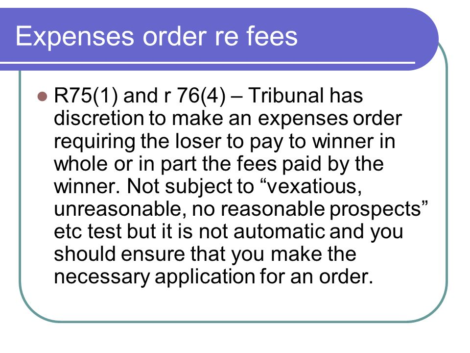 Expenses order re fees R75(1) and r 76(4) – Tribunal has discretion to make an expenses order requiring the loser to pay to winner in whole or in part the fees paid by the winner.