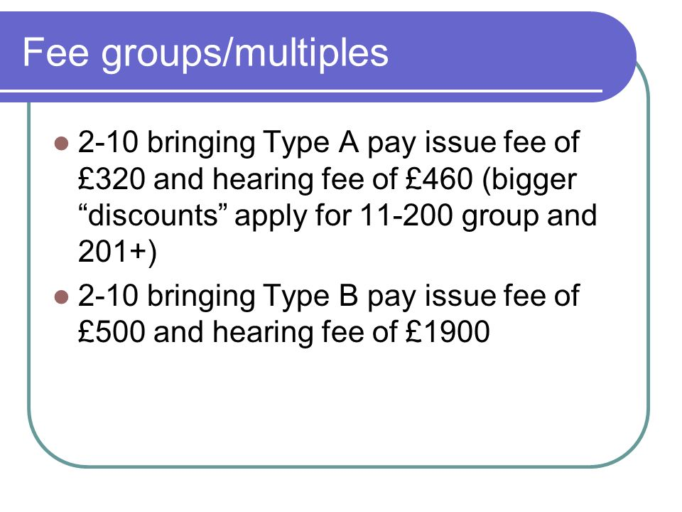 Fee groups/multiples 2-10 bringing Type A pay issue fee of £320 and hearing fee of £460 (bigger discounts apply for group and 201+) 2-10 bringing Type B pay issue fee of £500 and hearing fee of £1900