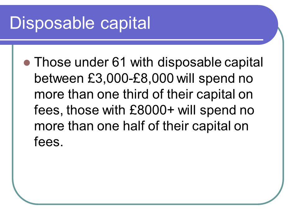 Disposable capital Those under 61 with disposable capital between £3,000-£8,000 will spend no more than one third of their capital on fees, those with £8000+ will spend no more than one half of their capital on fees.