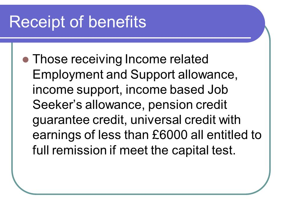 Receipt of benefits Those receiving Income related Employment and Support allowance, income support, income based Job Seekers allowance, pension credit guarantee credit, universal credit with earnings of less than £6000 all entitled to full remission if meet the capital test.