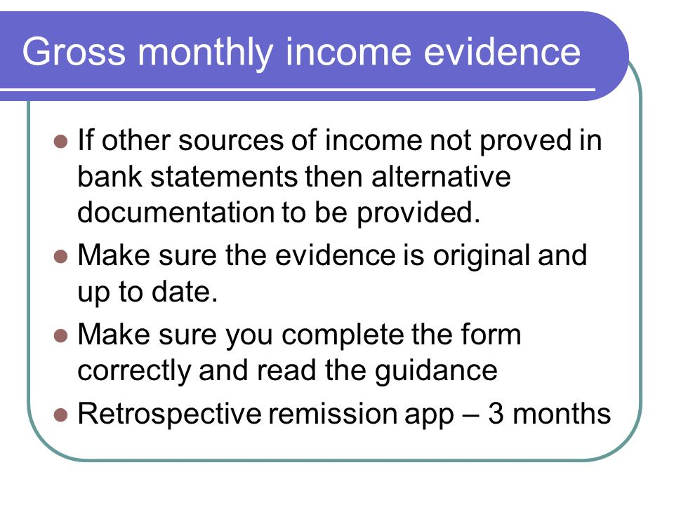 Gross monthly income evidence If other sources of income not proved in bank statements then alternative documentation to be provided.