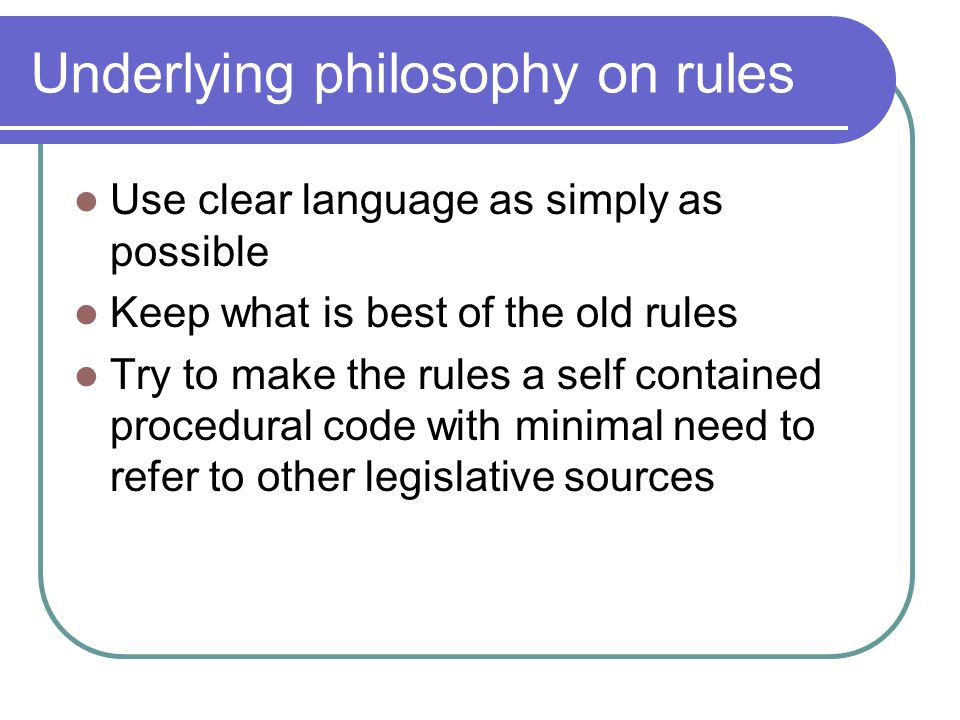 Underlying philosophy on rules Use clear language as simply as possible Keep what is best of the old rules Try to make the rules a self contained procedural code with minimal need to refer to other legislative sources