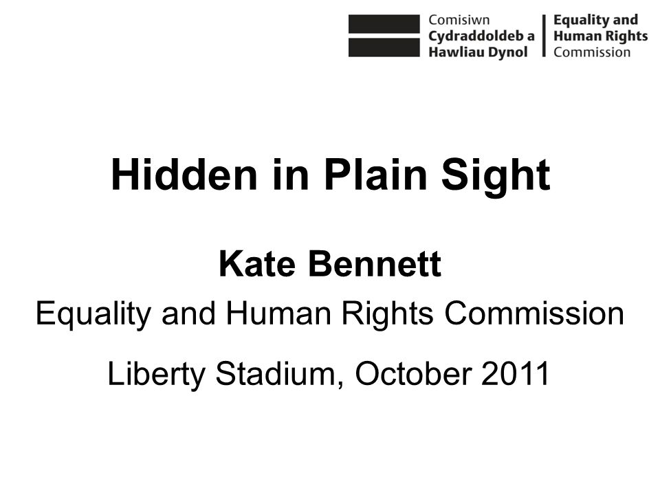 Hidden in Plain Sight Kate Bennett Equality and Human Rights Commission Liberty Stadium, October 2011