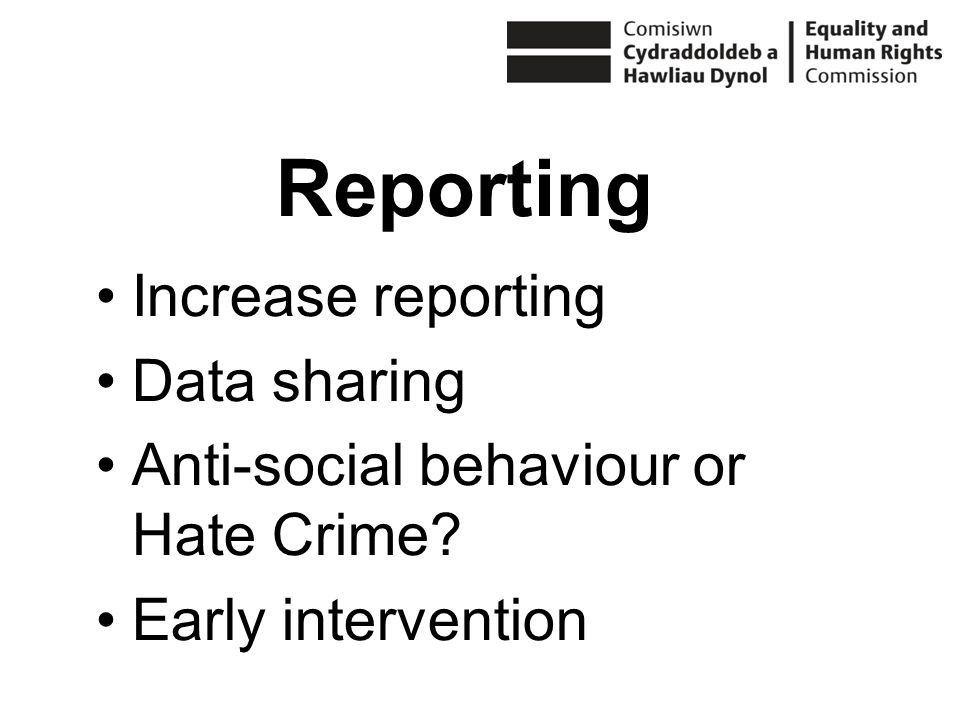 Increase reporting Data sharing Anti-social behaviour or Hate Crime Early intervention Reporting