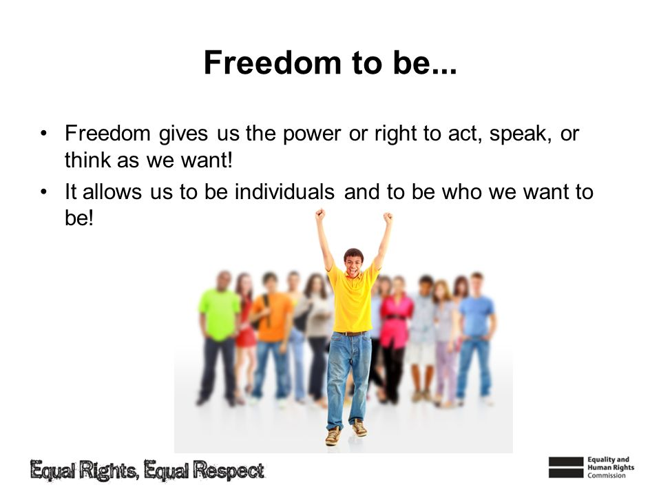 Freedom to be...Freedom gives us the power or right to act, speak, or think as we want.