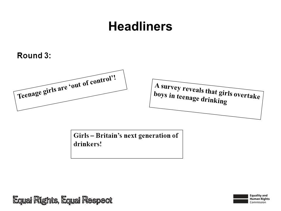 Headliners Round 3: Teenage girls are out of control! A survey reveals that girls overtake boys in teenage drinking Girls – Britains next generation o