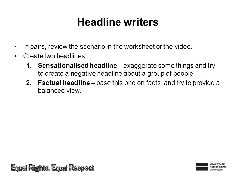 Headline writers In pairs, review the scenario in the worksheet or the video. Create two headlines: 1.Sensationalised headline – exaggerate some thing