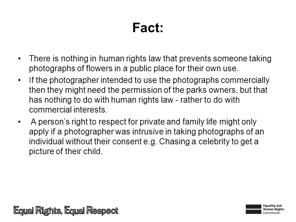 Fact: There is nothing in human rights law that prevents someone taking photographs of flowers in a public place for their own use. If the photographe