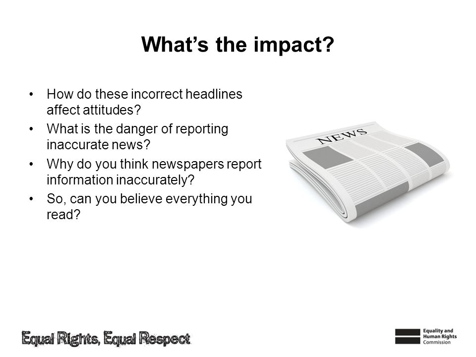 Whats the impact? How do these incorrect headlines affect attitudes? What is the danger of reporting inaccurate news? Why do you think newspapers repo