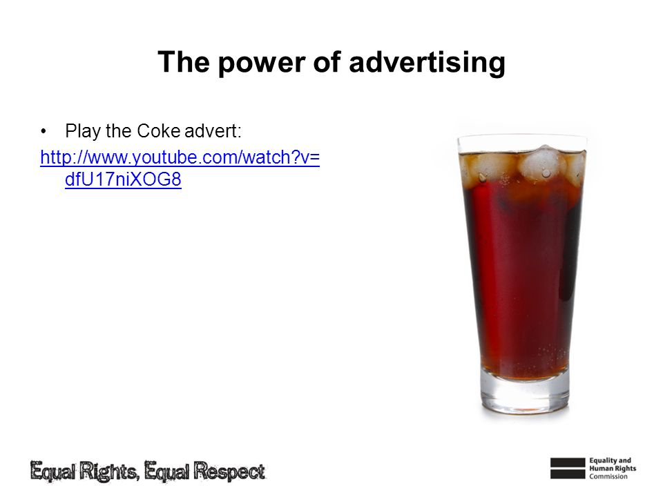 The power of advertising Play the Coke advert: http://www.youtube.com/watch?v= dfU17niXOG8
