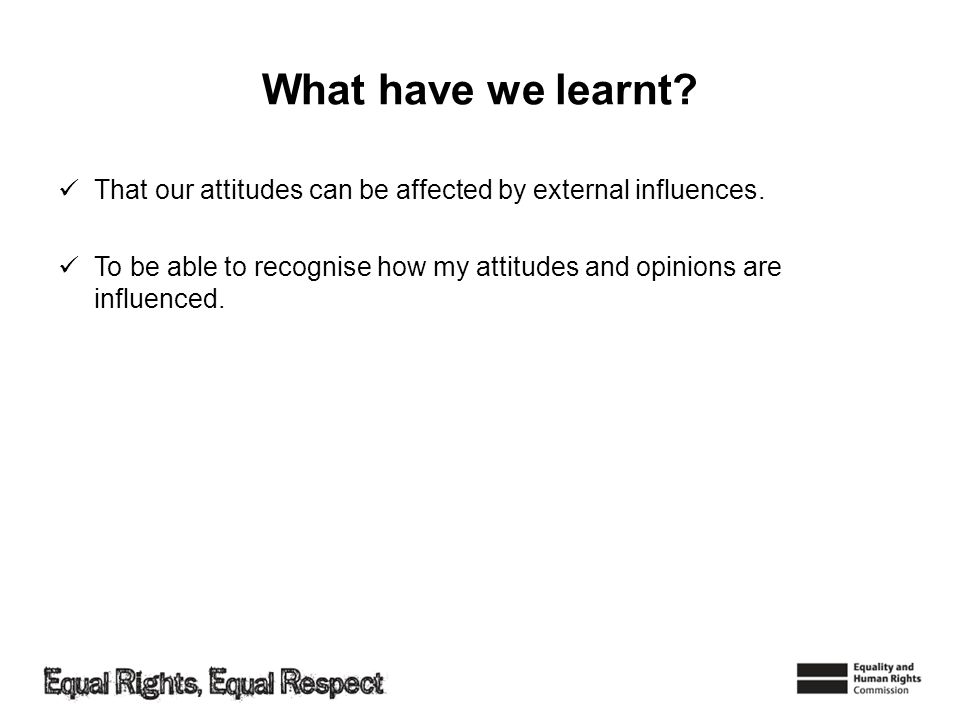 What have we learnt? That our attitudes can be affected by external influences. To be able to recognise how my attitudes and opinions are influenced.