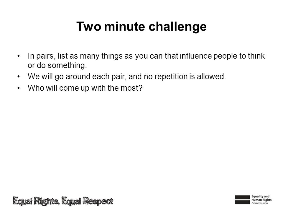 Two minute challenge In pairs, list as many things as you can that influence people to think or do something. We will go around each pair, and no repe