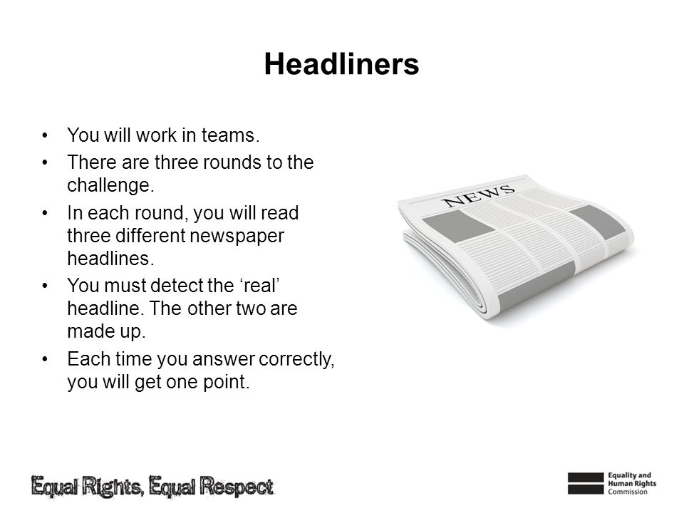 Headliners You will work in teams. There are three rounds to the challenge. In each round, you will read three different newspaper headlines. You must