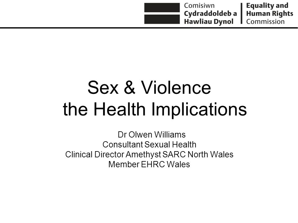 Sex & Violence the Health Implications Dr Olwen Williams Consultant Sexual Health Clinical Director Amethyst SARC North Wales Member EHRC Wales